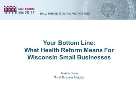 Your Bottom Line: What Health Reform Means For Wisconsin Small Businesses Jessica Stone Small Business Majority.