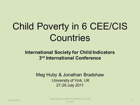 Child Poverty in 6 CEE/CIS Countries International Society for Child Indicators 3 rd International Conference Meg Huby & Jonathan Bradshaw University of.