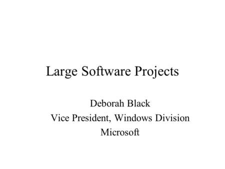 Large Software Projects Deborah Black Vice President, Windows Division Microsoft.