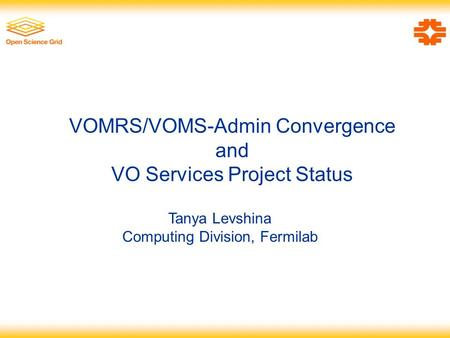 VOMRS/VOMS-Admin Convergence and VO Services Project Status Tanya Levshina Computing Division, Fermilab.