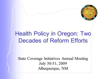 State Coverage Initiatives Annual Meeting July 30-31, 2009 Albuquerque, NM Health Policy in Oregon: Two Decades of Reform Efforts.