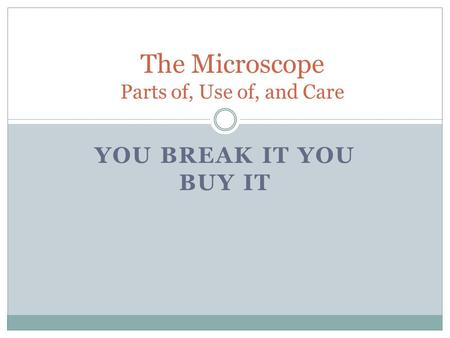 YOU BREAK IT YOU BUY IT The Microscope Parts of, Use of, and Care.