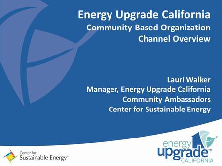Energy Upgrade California Community Based Organization Channel Overview Lauri Walker Manager, Energy Upgrade California Community Ambassadors Center for.