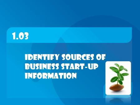 1.03 Identify sources of business start-up information.
