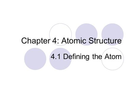 Chapter 4: Atomic Structure 4.1 Defining the Atom.