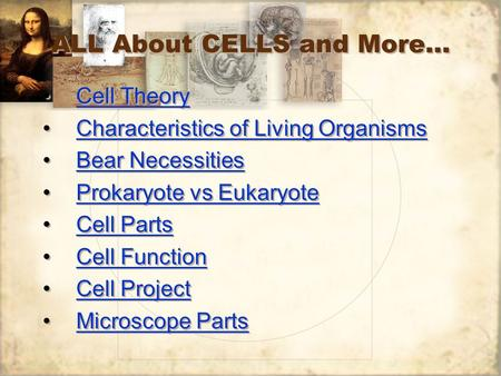 ALL About CELLS and More… Cell Theory Characteristics of Living Organisms Bear Necessities Prokaryote vs Eukaryote Cell Parts Cell Function Cell Project.