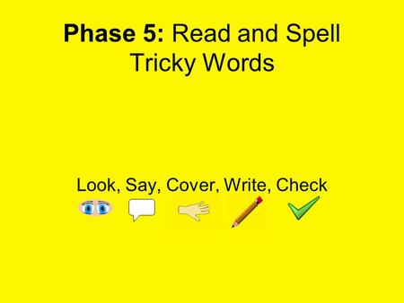 Phase 5: Read and Spell Tricky Words Look, Say, Cover, Write, Check.