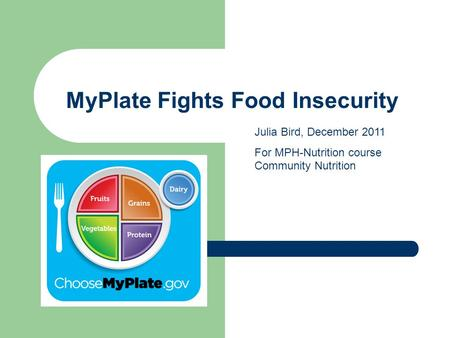 MyPlate Fights Food Insecurity Julia Bird, December 2011 For MPH-Nutrition course Community Nutrition.
