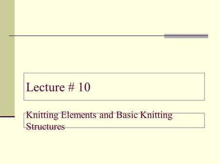 Lecture # 10 Knitting Elements and Basic Knitting Structures.