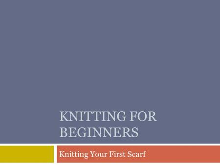 KNITTING FOR BEGINNERS Knitting Your First Scarf.