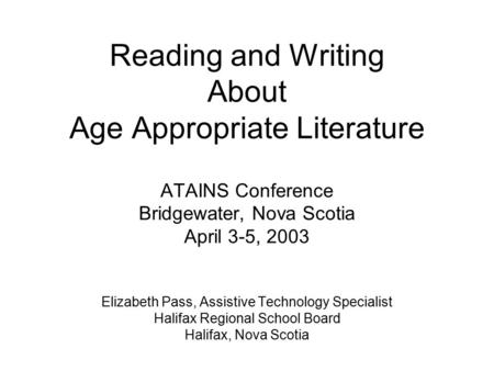 Reading and Writing About Age Appropriate Literature ATAINS Conference Bridgewater, Nova Scotia April 3-5, 2003 Elizabeth Pass, Assistive Technology Specialist.