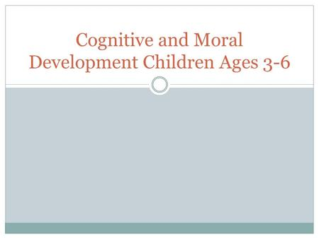 Cognitive and Moral Development Children Ages 3-6.