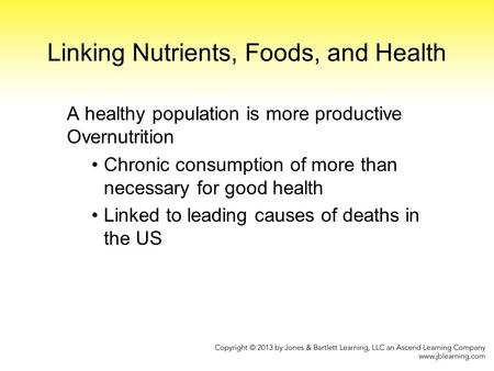 Linking Nutrients, Foods, and Health A healthy population is more productive Overnutrition Chronic consumption of more than necessary for good health Linked.