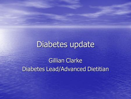 Diabetes update Gillian Clarke Diabetes Lead/Advanced Dietitian.