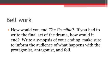 Bell work How would you end The Crucible? If you had to write the final act of the drama, how would it end? Write a synopsis of your ending, make sure.