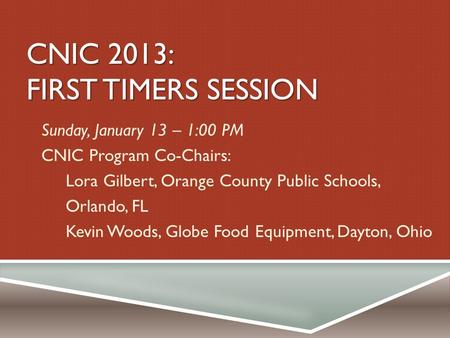 CNIC 2013: FIRST TIMERS SESSION Sunday, January 13 – 1:00 PM CNIC Program Co-Chairs: Lora Gilbert, Orange County Public Schools, Orlando, FL Kevin Woods,