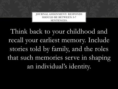 Think back to your childhood and recall your earliest memory. Include stories told by family, and the roles that such memories serve in shaping an individual's.