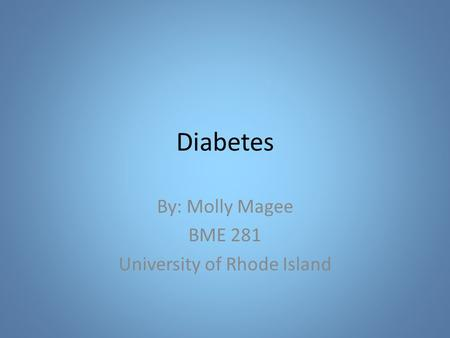 Diabetes By: Molly Magee BME 281 University of Rhode Island.