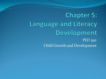 PED 392 Child Growth and Development. Definitions Language A symbolic system: a series of sounds or gestures in which words represent an idea, object.