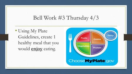 Bell Work #3 Thursday 4/3 Using My Plate Guidelines, create 1 healthy meal that you would enjoy eating.