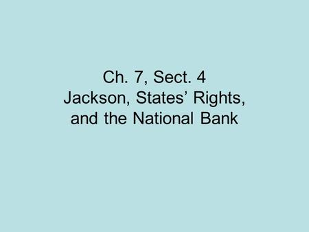 Ch. 7, Sect. 4 Jackson, States' Rights, and the National Bank.