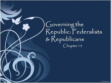 Governing the Republic: Federalists & Republicans Chapter 13.