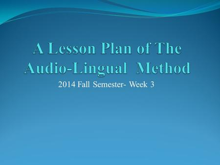 2014 Fall Semester- Week 3. Step One  Make a brief introduction of The Audio-Lingual Method with a PPT (20 minutes)  Tell the classmates (5 minutes)
