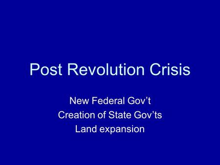Post Revolution Crisis New Federal Gov't Creation of State Gov'ts Land expansion.