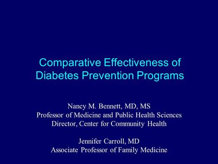 Comparative Effectiveness of Diabetes Prevention Programs Nancy M. Bennett, MD, MS Professor of Medicine and Public Health Sciences Director, Center for.