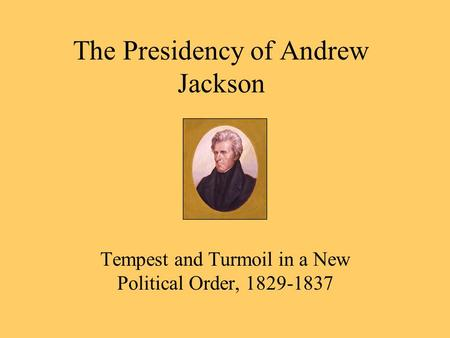 The Presidency of Andrew Jackson Tempest and Turmoil in a New Political Order, 1829-1837.