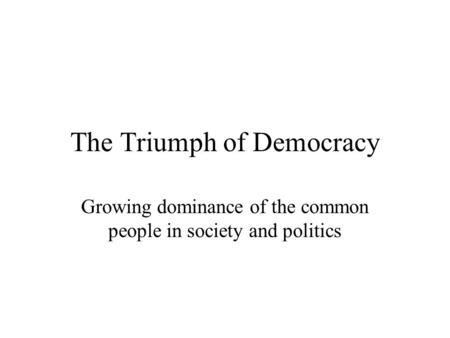 The Triumph of Democracy Growing dominance of the common people in society and politics.