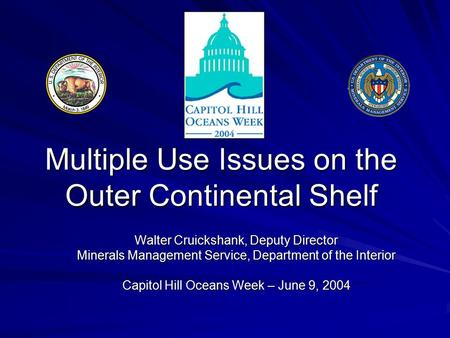 Multiple Use Issues on the Outer Continental Shelf Walter Cruickshank, Deputy Director Minerals Management Service, Department of the Interior Capitol.