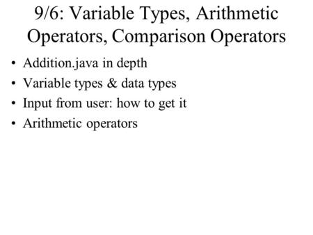 9/6: Variable Types, Arithmetic Operators, Comparison Operators Addition.java in depth Variable types & data types Input from user: how to get it Arithmetic.