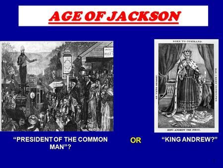 "1 AGE OF JACKSON ""KING ANDREW?"" ""PRESIDENT OF THE COMMON MAN""? OR."