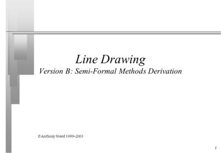 1 Line Drawing Version B: Semi-Formal Methods Derivation ©Anthony Steed 1999-2003.