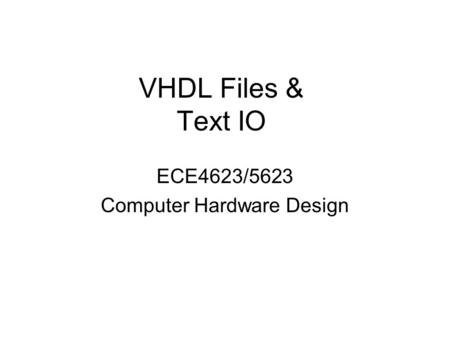 VHDL Files & Text IO ECE4623/5623 Computer Hardware Design.