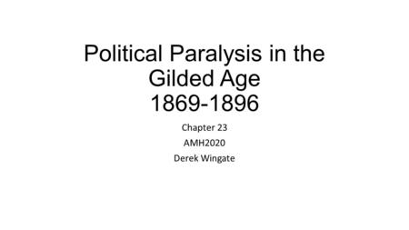 Political Paralysis in the Gilded Age 1869-1896 Chapter 23 AMH2020 Derek Wingate.