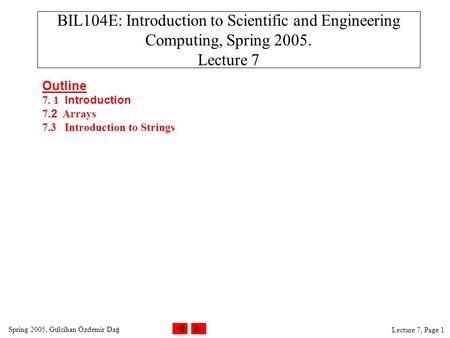 Spring 2005, Gülcihan Özdemir Dağ Lecture 7, Page 1 BIL104E: Introduction to Scientific and Engineering Computing, Spring 2005. Lecture 7 Outline 7. 1.