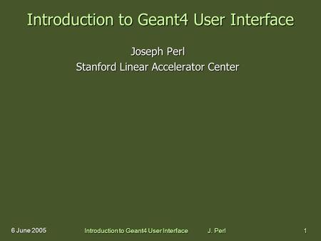 Introduction to Geant4 User Interface J. Perl1 6 June 2005 Introduction to Geant4 User Interface Joseph Perl Stanford Linear Accelerator Center.