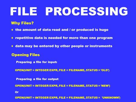 Why Files? ♦ the amount of data read and / or produced is huge ♦ repetitive data is needed for more than one program ♦ data may be entered by other people.