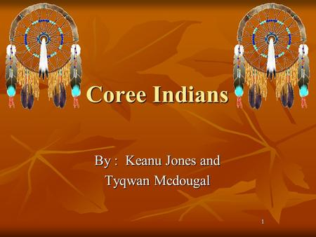 1 Coree Indians By : Keanu Jones and Tyqwan Mcdougal.