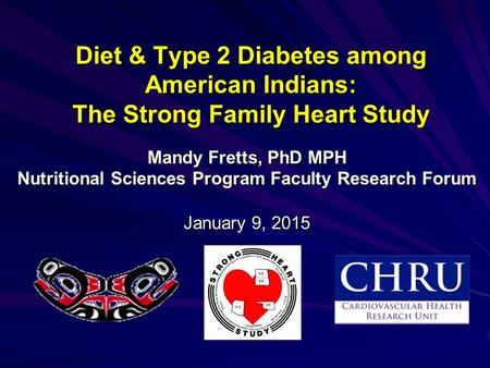 Diet & Type 2 Diabetes among American Indians: The Strong Family Heart Study Mandy Fretts, PhD MPH Nutritional Sciences Program Faculty Research Forum.