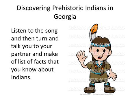 Discovering Prehistoric Indians in Georgia Listen to the song and then turn and talk you to your partner and make of list of facts that you know about.