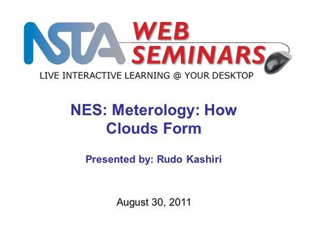LIVE INTERACTIVE YOUR DESKTOP August 30, 2011 NES: Meterology: How Clouds Form Presented by: Rudo Kashiri.