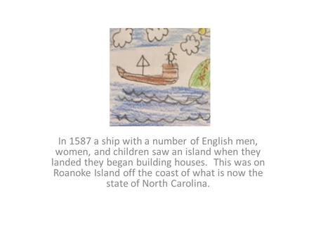 In 1587 a ship with a number of English men, women, and children saw an island when they landed they began building houses. This was on Roanoke Island.