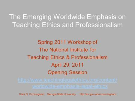 Clark D. Cunningham Georgia State University  The Emerging Worldwide Emphasis on Teaching Ethics and Professionalism Spring.