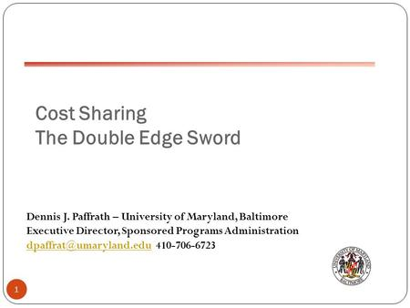 Cost Sharing The Double Edge Sword 1 Dennis J. Paffrath – University of Maryland, Baltimore Executive Director, Sponsored Programs Administration