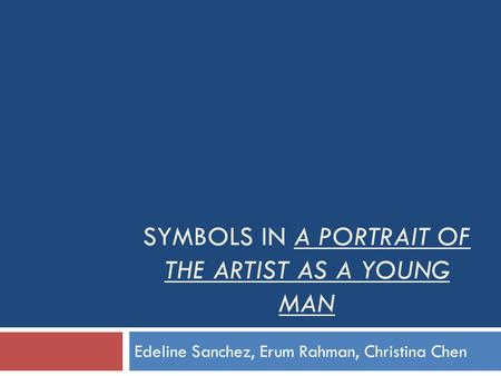 SYMBOLS IN A PORTRAIT OF THE ARTIST AS A YOUNG MAN Edeline Sanchez, Erum Rahman, Christina Chen.