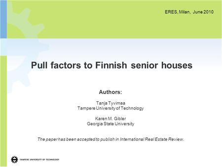 Pull factors to Finnish senior houses Authors: Tanja Tyvimaa Tampere University of Technology Karen M. Gibler Georgia State University The paper has been.