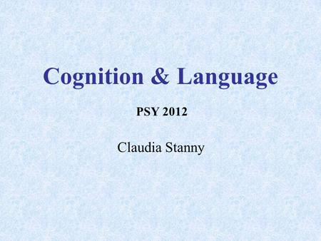 Cognition & Language Claudia Stanny PSY 2012. What is Cognition? Processes of knowing  Attending  Remembering  Reasoning Content of these processes.